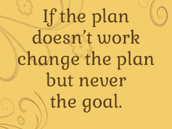 if-the-plan-doesn-t-work-change-the-plan-but-never-the-goal