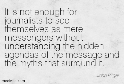 It-is-not-enough-for-journalists-to-see-themselves-as-mere-messengers-without-understanding-the-hidden-agendas-of-the-message-...-John-Pilger